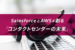 SalesforceとAWSが創る「コンタクトセンターの未来」