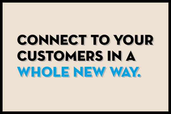 Connect to Your Customers in a Whole New Way