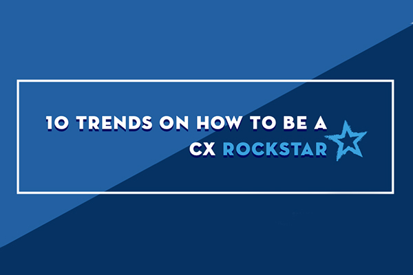 10 Trends on How to Be a CX Rockstar
