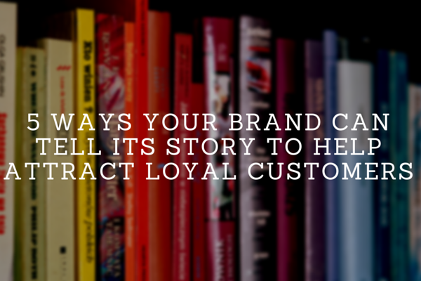 5 Ways Your Brand Can Tell Its Story To Attract Loyal Customers